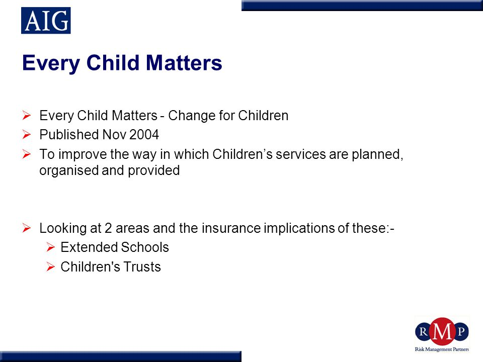 Every Child Matters  Every Child Matters - Change for Children  Published Nov 2004  To improve the way in which Children's services are planned, or