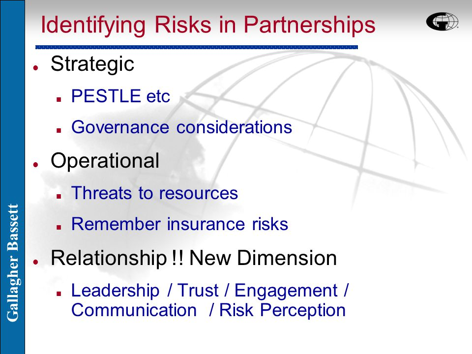 Gallagher Bassett Identifying Risks in Partnerships l Strategic n PESTLE etc n Governance considerations l Operational n Threats to resources n Remember insurance risks l Relationship !.
