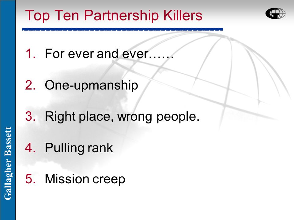 Gallagher Bassett Top Ten Partnership Killers 1.For ever and ever…… 2.One-upmanship 3.Right place, wrong people. 4.Pulling rank 5.Mission creep