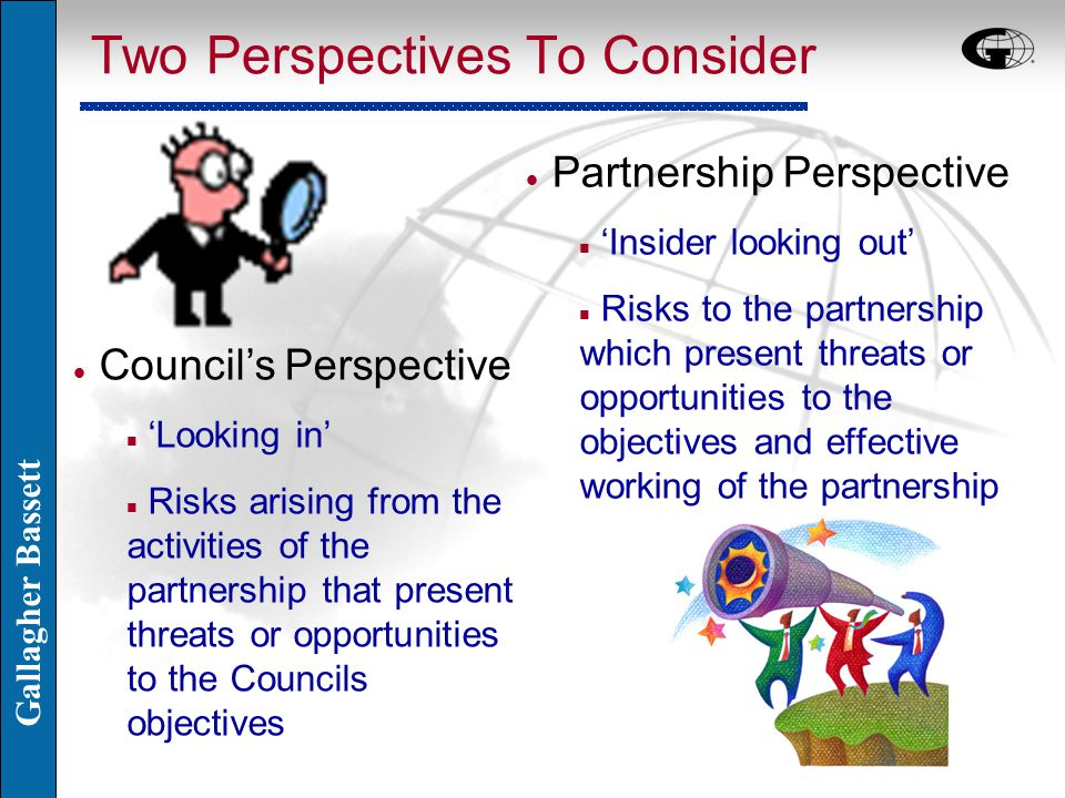 Gallagher Bassett Two Perspectives To Consider l Partnership Perspective n 'Insider looking out' n Risks to the partnership which present threats or opportunities to the objectives and effective working of the partnership l Council's Perspective n 'Looking in' n Risks arising from the activities of the partnership that present threats or opportunities to the Councils objectives