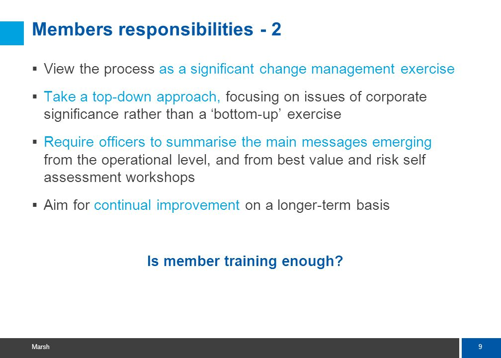 9 Marsh Members responsibilities - 2  View the process as a significant change management exercise  Take a top-down approach, focusing on issues of corporate significance rather than a 'bottom-up' exercise  Require officers to summarise the main messages emerging from the operational level, and from best value and risk self assessment workshops  Aim for continual improvement on a longer-term basis Is member training enough