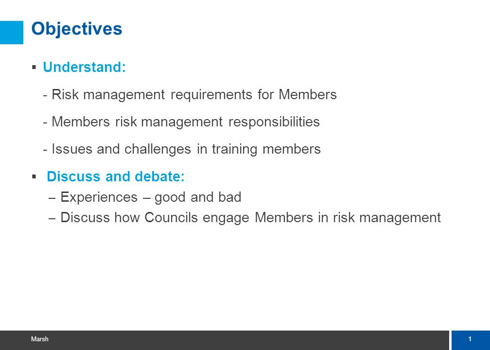 1 Marsh Objectives  Understand: - Risk management requirements for Members - Members risk management responsibilities - Issues and challenges in training members  Discuss and debate: – Experiences – good and bad – Discuss how Councils engage Members in risk management