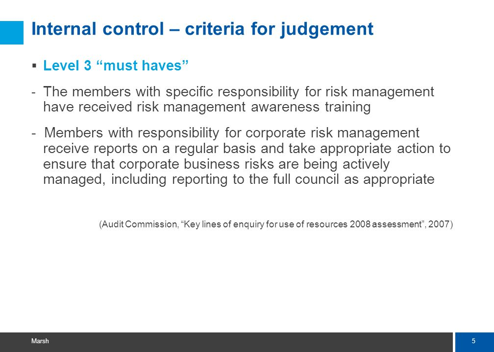 6 Marsh Internal control – criteria for judgement  Level 4 - A senior officer and Member jointly champion and take responsibility for embedding risk management throughout the council - All members receive risk management awareness training appropriate to their needs and responsibilities (Audit Commission, Key lines of enquiry for use of resources 2007 assessment , 2006)