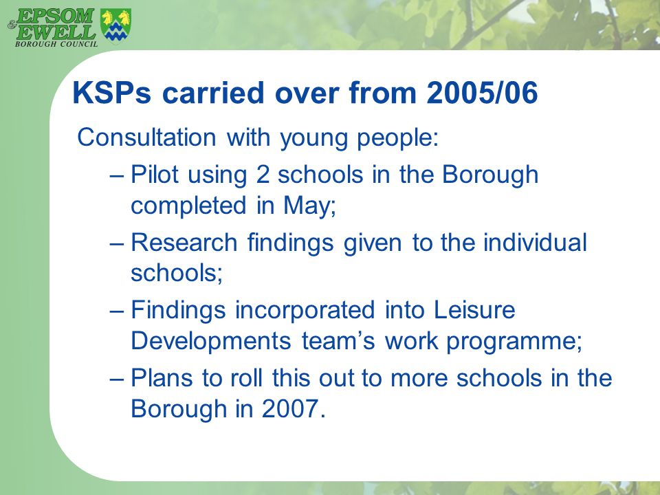 KSPs carried over from 2005/06 Consultation with young people: –Pilot using 2 schools in the Borough completed in May; –Research findings given to the individual schools; –Findings incorporated into Leisure Developments team's work programme; –Plans to roll this out to more schools in the Borough in 2007.