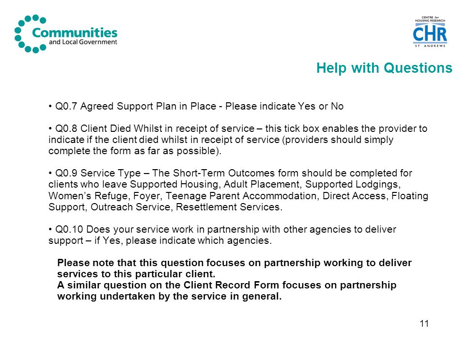 11 Help with Questions Q0.7 Agreed Support Plan in Place - Please indicate Yes or No Q0.8 Client Died Whilst in receipt of service – this tick box enables the provider to indicate if the client died whilst in receipt of service (providers should simply complete the form as far as possible).