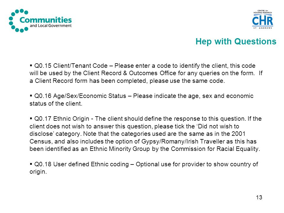 13 Hep with Questions  Q0.15 Client/Tenant Code – Please enter a code to identify the client, this code will be used by the Client Record & Outcomes Office for any queries on the form.