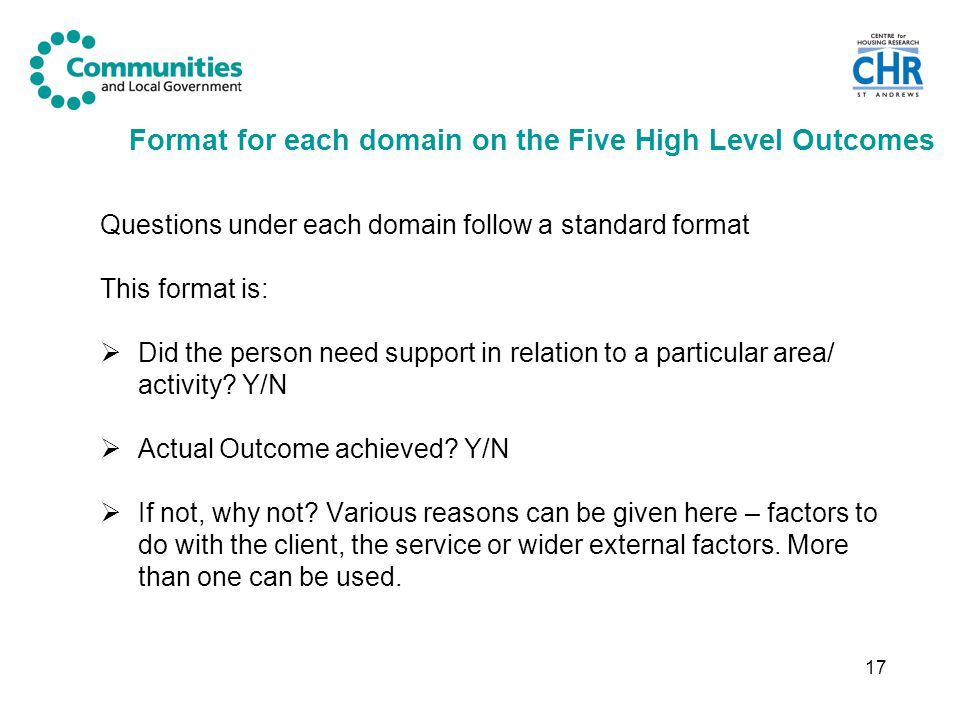 17 Format for each domain on the Five High Level Outcomes Questions under each domain follow a standard format This format is:  Did the person need support in relation to a particular area/ activity.