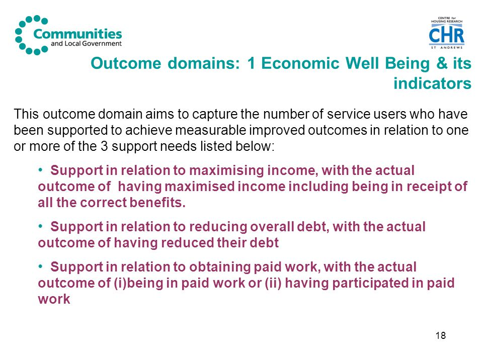 18 Outcome domains: 1 Economic Well Being & its indicators This outcome domain aims to capture the number of service users who have been supported to achieve measurable improved outcomes in relation to one or more of the 3 support needs listed below: Support in relation to maximising income, with the actual outcome of having maximised income including being in receipt of all the correct benefits.