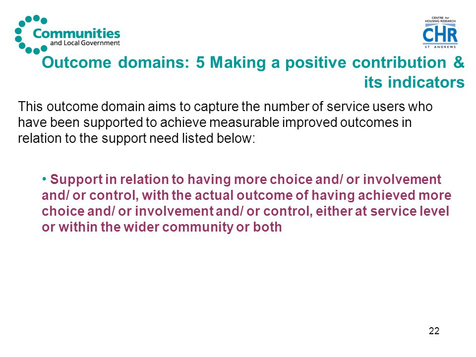 22 Outcome domains: 5 Making a positive contribution & its indicators This outcome domain aims to capture the number of service users who have been supported to achieve measurable improved outcomes in relation to the support need listed below: Support in relation to having more choice and/ or involvement and/ or control, with the actual outcome of having achieved more choice and/ or involvement and/ or control, either at service level or within the wider community or both