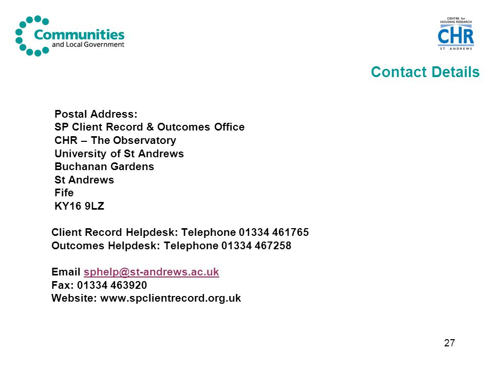 27 Contact Details Postal Address: SP Client Record & Outcomes Office CHR – The Observatory University of St Andrews Buchanan Gardens St Andrews Fife KY16 9LZ Client Record Helpdesk: Telephone 01334 461765 Outcomes Helpdesk: Telephone 01334 467258 Email sphelp@st-andrews.ac.uksphelp@st-andrews.ac.uk Fax: 01334 463920 Website: www.spclientrecord.org.uk