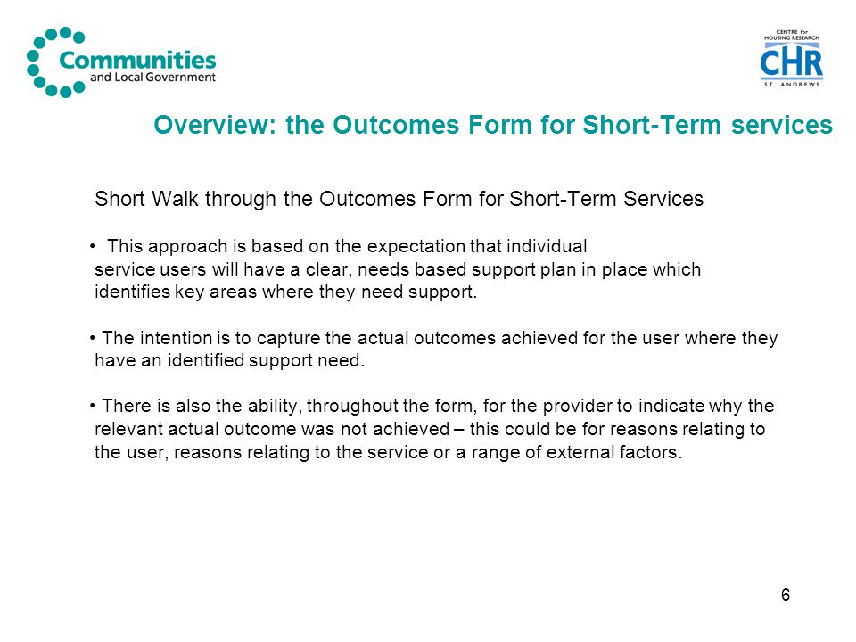 7 Who should complete the Short-Term Outcome Form and when should it be completed A Short-Term Outcome Form should be completed for clients who cease to receive one of the following short-term services: Supported Housing, Adult Placement, Supported Lodgings, Women's Refuge, Foyer, Teenage Parent Accommodation, Direct Access, Floating Support, Outreach Service, Resettlement Services.