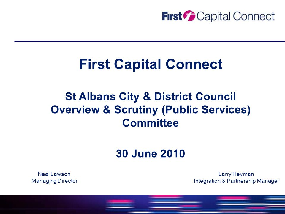 First Capital Connect St Albans City & District Council Overview & Scrutiny (Public Services) Committee 30 June 2010 Neal Lawson Managing Director Larry Heyman Integration & Partnership Manager