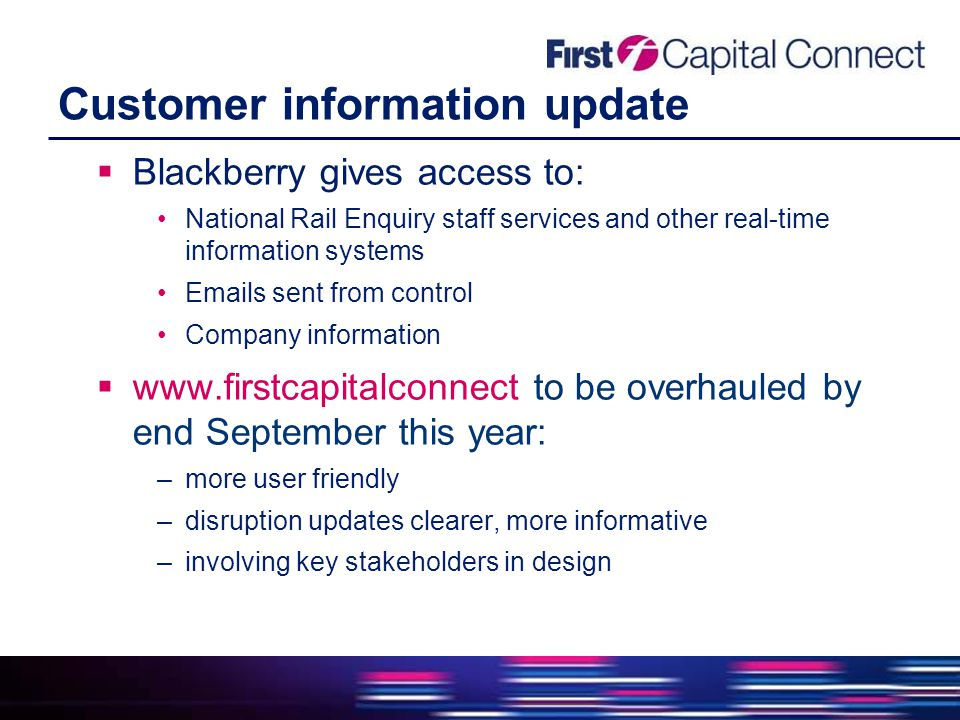 Customer information update  Blackberry gives access to: National Rail Enquiry staff services and other real-time information systems Emails sent from control Company information  www.firstcapitalconnect to be overhauled by end September this year: –more user friendly –disruption updates clearer, more informative –involving key stakeholders in design