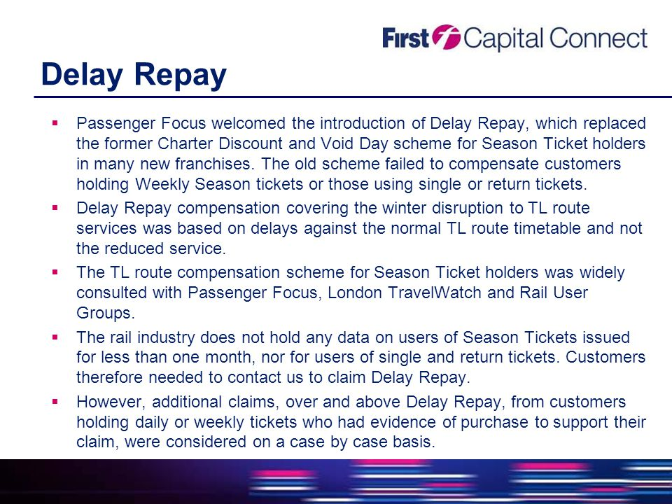 Delay Repay  Passenger Focus welcomed the introduction of Delay Repay, which replaced the former Charter Discount and Void Day scheme for Season Ticket holders in many new franchises.