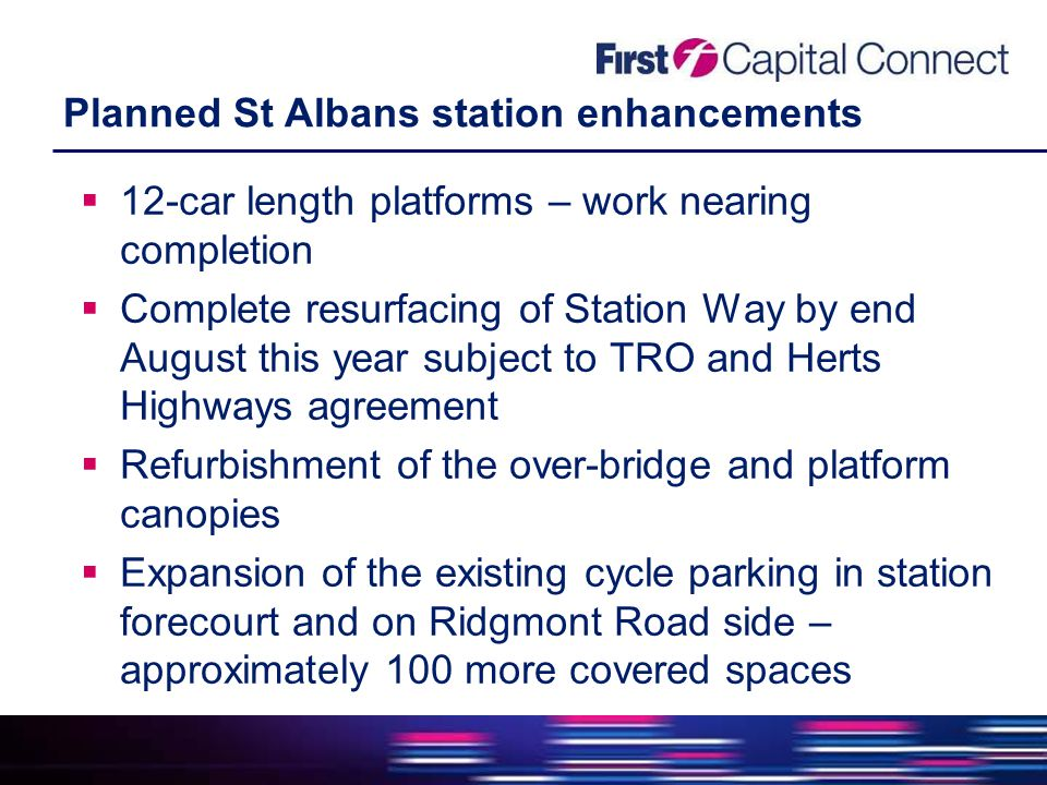 Planned St Albans station enhancements  12-car length platforms – work nearing completion  Complete resurfacing of Station Way by end August this year subject to TRO and Herts Highways agreement  Refurbishment of the over-bridge and platform canopies  Expansion of the existing cycle parking in station forecourt and on Ridgmont Road side – approximately 100 more covered spaces