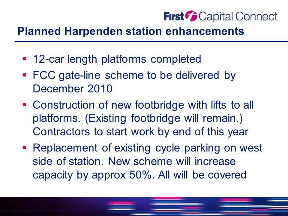 Planned Harpenden station enhancements  12-car length platforms completed  FCC gate-line scheme to be delivered by December 2010  Construction of new footbridge with lifts to all platforms.