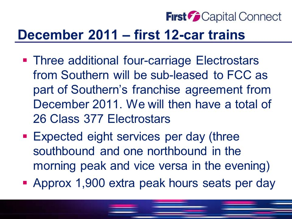 December 2011 – first 12-car trains  Three additional four-carriage Electrostars from Southern will be sub-leased to FCC as part of Southern's franchise agreement from December 2011.
