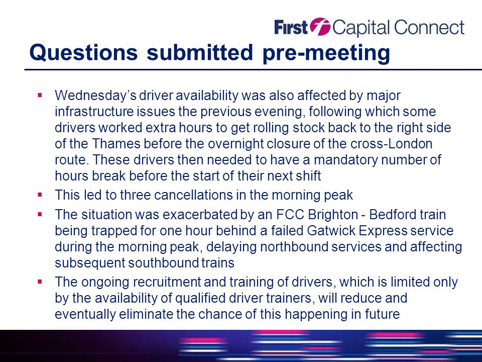 Questions submitted pre-meeting  Wednesday's driver availability was also affected by major infrastructure issues the previous evening, following which some drivers worked extra hours to get rolling stock back to the right side of the Thames before the overnight closure of the cross-London route.