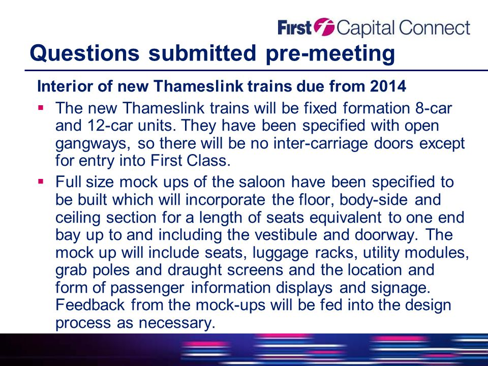 Questions submitted pre-meeting Interior of new Thameslink trains due from 2014  The new Thameslink trains will be fixed formation 8-car and 12-car units.