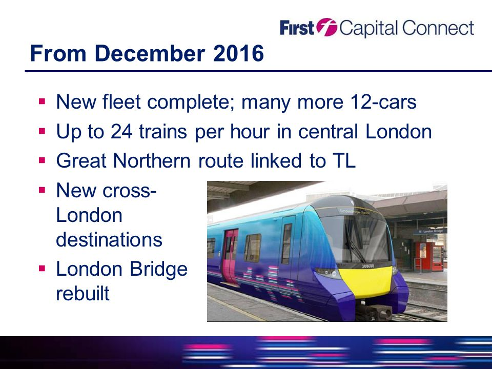From December 2016  New fleet complete; many more 12-cars  Up to 24 trains per hour in central London  Great Northern route linked to TL  New cross- London destinations  London Bridge rebuilt