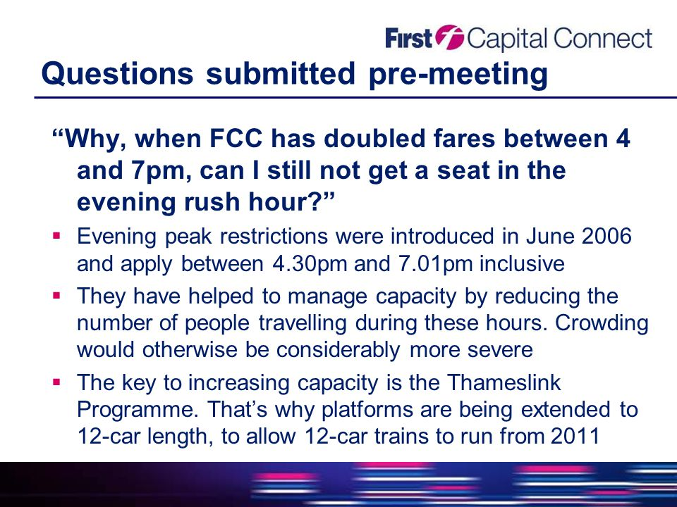 Questions submitted pre-meeting Why, when FCC has doubled fares between 4 and 7pm, can I still not get a seat in the evening rush hour  Evening peak restrictions were introduced in June 2006 and apply between 4.30pm and 7.01pm inclusive  They have helped to manage capacity by reducing the number of people travelling during these hours.