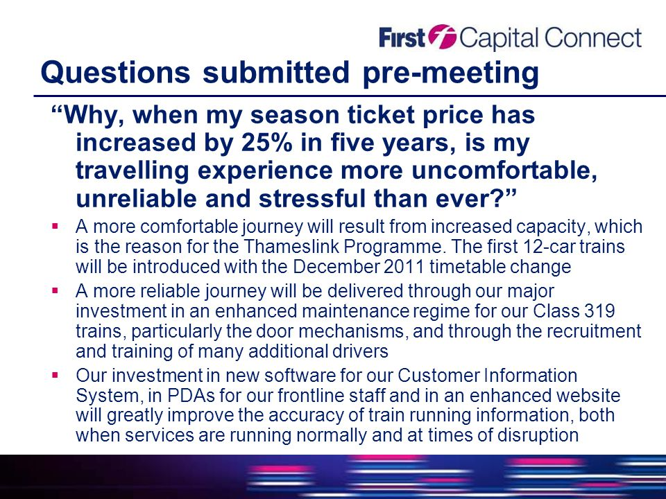 Questions submitted pre-meeting Why, when my season ticket price has increased by 25% in five years, is my travelling experience more uncomfortable, unreliable and stressful than ever  A more comfortable journey will result from increased capacity, which is the reason for the Thameslink Programme.