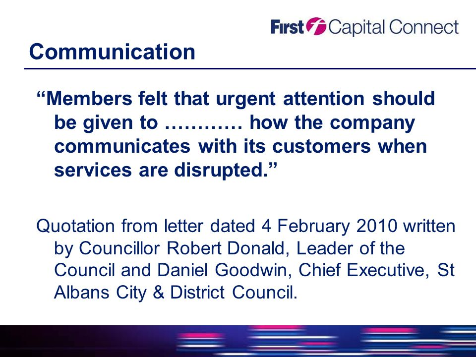 Communication Members felt that urgent attention should be given to ………… how the company communicates with its customers when services are disrupted. Quotation from letter dated 4 February 2010 written by Councillor Robert Donald, Leader of the Council and Daniel Goodwin, Chief Executive, St Albans City & District Council.