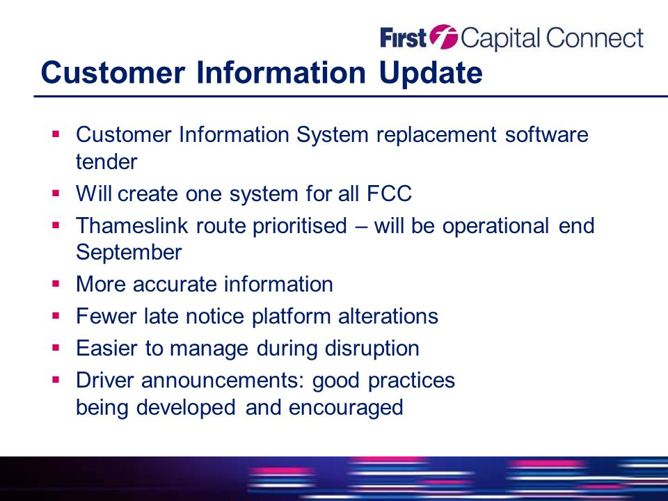 Customer Information Update  Customer Information System replacement software tender  Will create one system for all FCC  Thameslink route prioritised – will be operational end September  More accurate information  Fewer late notice platform alterations  Easier to manage during disruption  Driver announcements: good practices being developed and encouraged