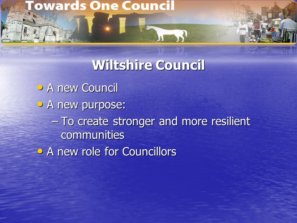 Wiltshire Council A new Council A new Council A new purpose: A new purpose: –To create stronger and more resilient communities A new role for Councillors A new role for Councillors