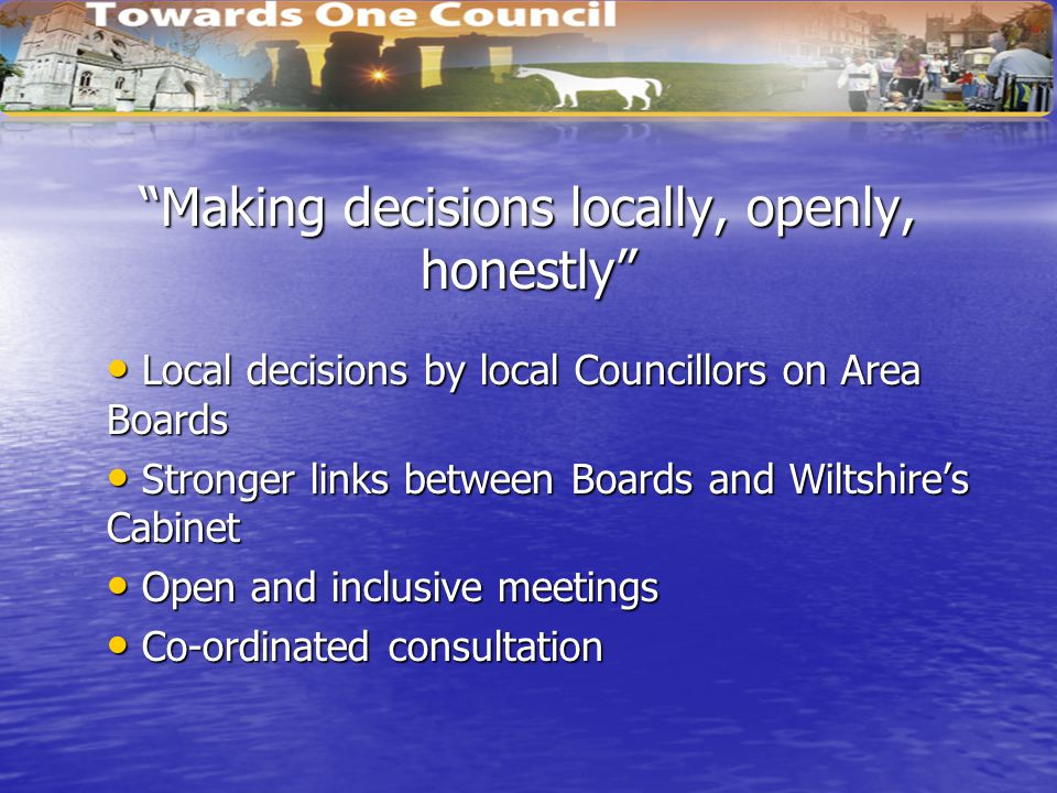 Making decisions locally, openly, honestly Local decisions by local Councillors on Area Boards Local decisions by local Councillors on Area Boards Stronger links between Boards and Wiltshire's Cabinet Stronger links between Boards and Wiltshire's Cabinet Open and inclusive meetings Open and inclusive meetings Co-ordinated consultation Co-ordinated consultation