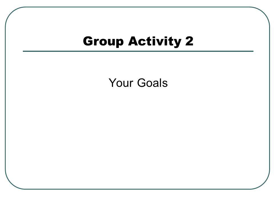 Group Activity 2 Your Goals