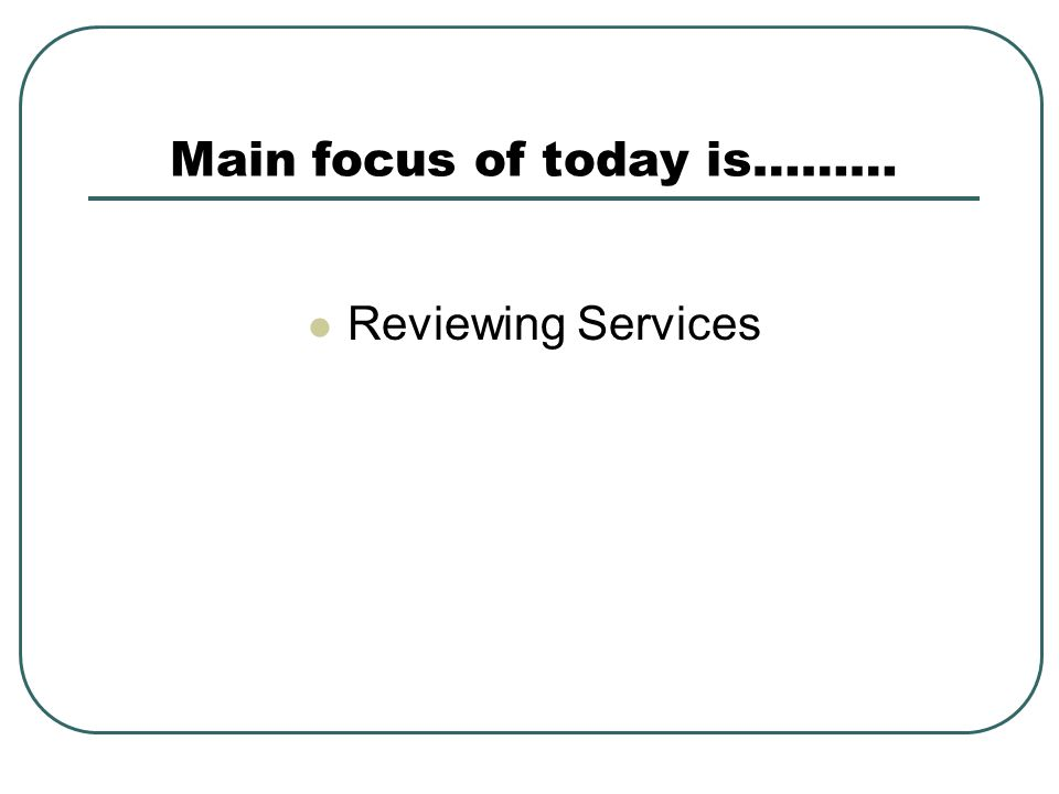 Main focus of today is……… Reviewing Services