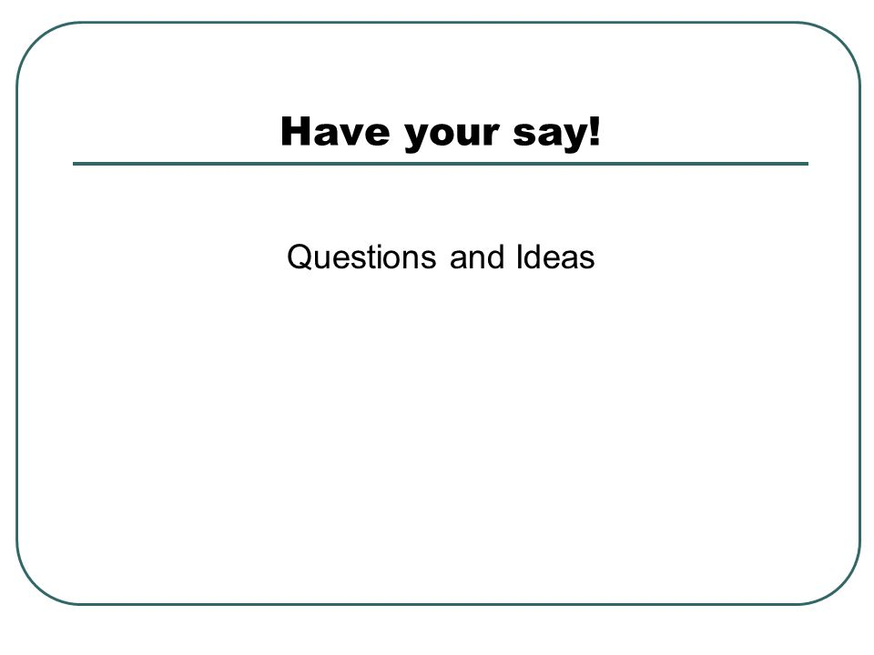 Have your say! Questions and Ideas