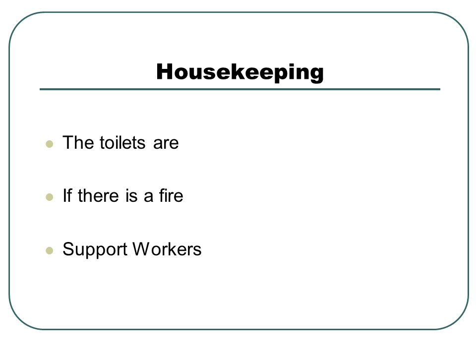 Housekeeping The toilets are If there is a fire Support Workers