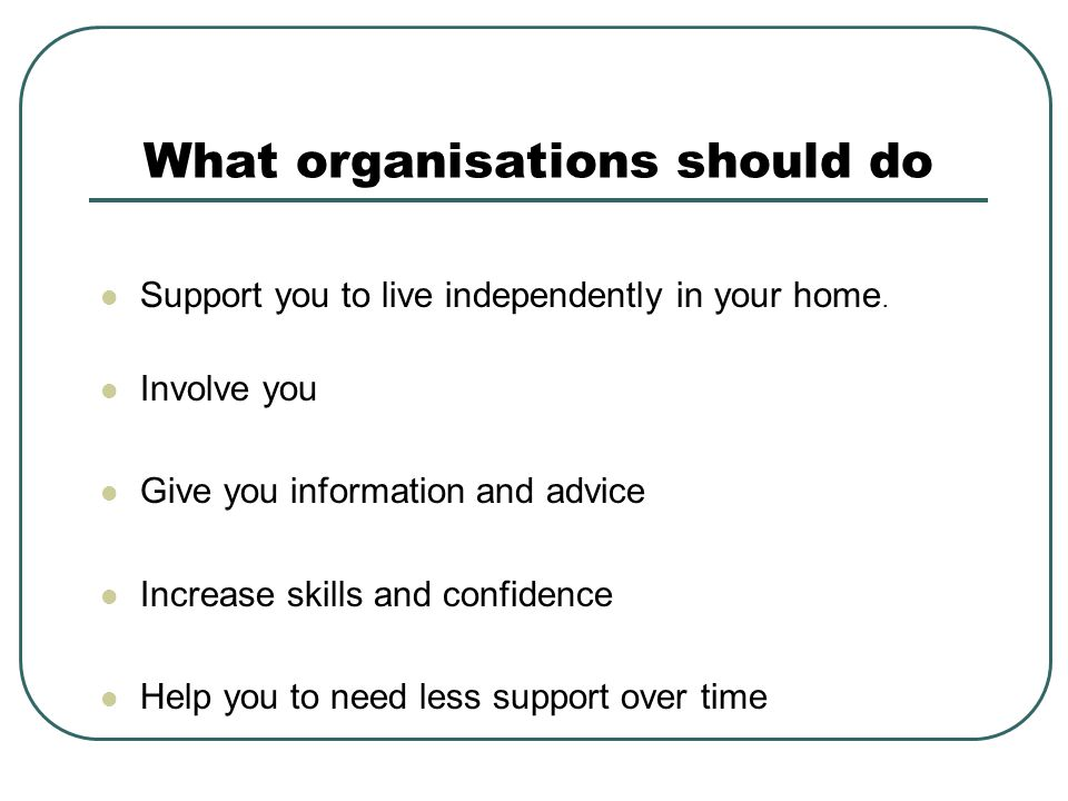 What organisations should do Support you to live independently in your home.