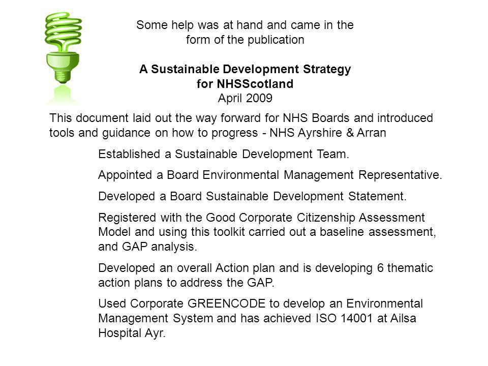 Some help was at hand and came in the form of the publication A Sustainable Development Strategy for NHSScotland April 2009 This document laid out the way forward for NHS Boards and introduced tools and guidance on how to progress - NHS Ayrshire & Arran Established a Sustainable Development Team.
