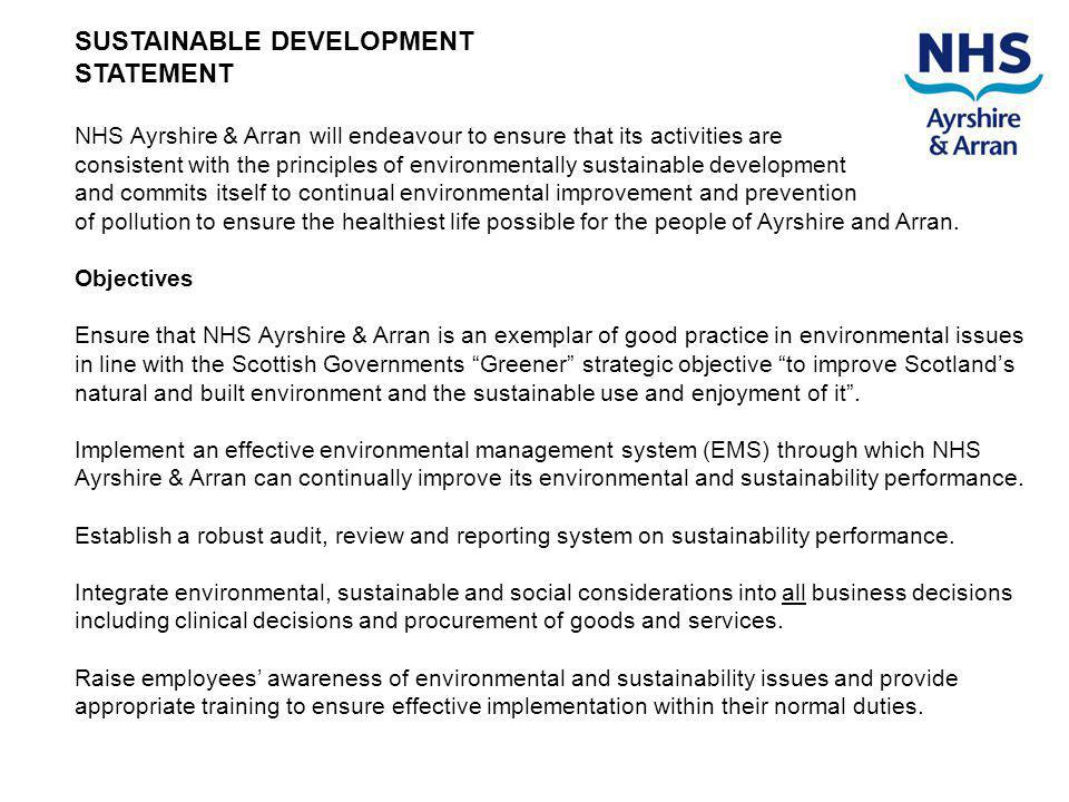 SUSTAINABLE DEVELOPMENT STATEMENT NHS Ayrshire & Arran will endeavour to ensure that its activities are consistent with the principles of environmentally sustainable development and commits itself to continual environmental improvement and prevention of pollution to ensure the healthiest life possible for the people of Ayrshire and Arran.