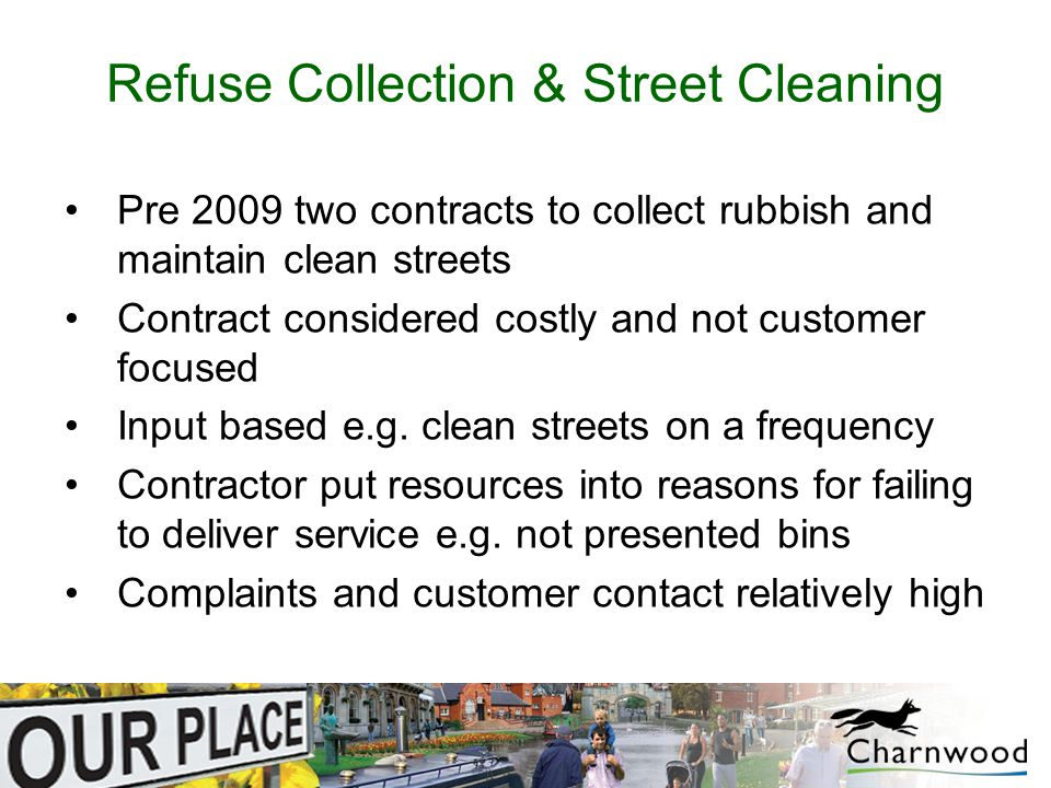 Refuse Collection & Street Cleaning Pre 2009 two contracts to collect rubbish and maintain clean streets Contract considered costly and not customer focused Input based e.g.