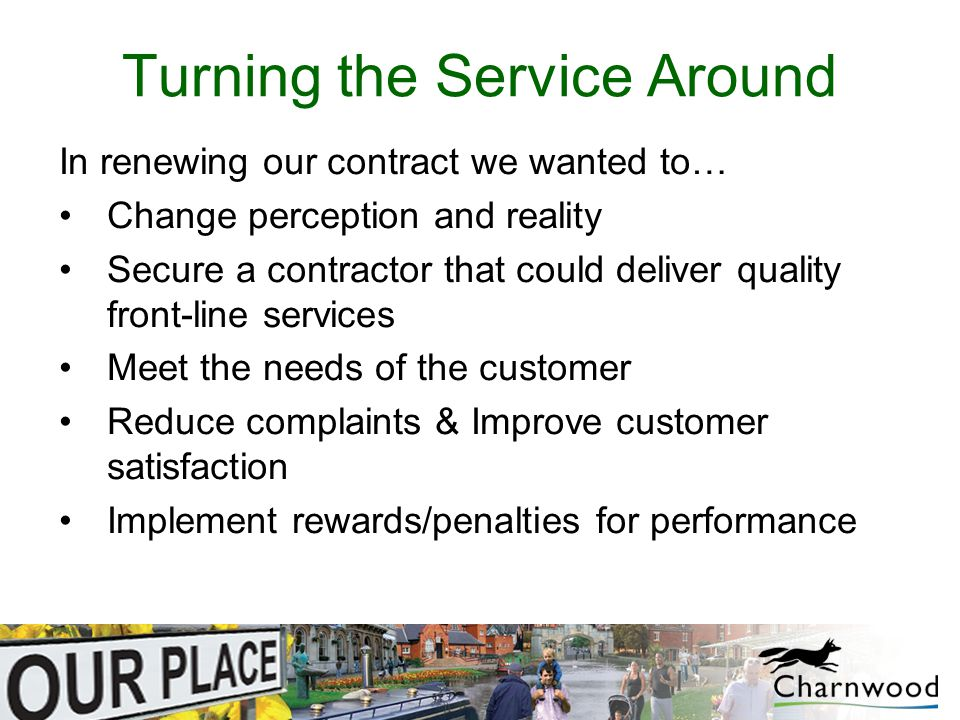 Turning the Service Around In renewing our contract we wanted to… Change perception and reality Secure a contractor that could deliver quality front-line services Meet the needs of the customer Reduce complaints & Improve customer satisfaction Implement rewards/penalties for performance