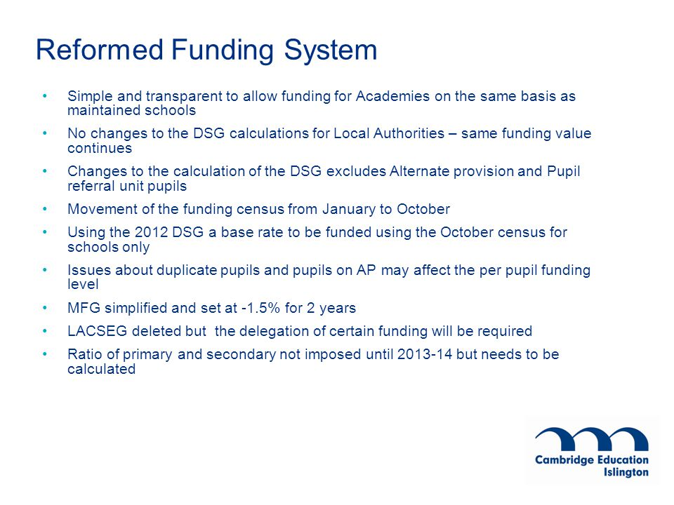 Reformed Funding System Simple and transparent to allow funding for Academies on the same basis as maintained schools No changes to the DSG calculations for Local Authorities – same funding value continues Changes to the calculation of the DSG excludes Alternate provision and Pupil referral unit pupils Movement of the funding census from January to October Using the 2012 DSG a base rate to be funded using the October census for schools only Issues about duplicate pupils and pupils on AP may affect the per pupil funding level MFG simplified and set at -1.5% for 2 years LACSEG deleted but the delegation of certain funding will be required Ratio of primary and secondary not imposed until 2013-14 but needs to be calculated