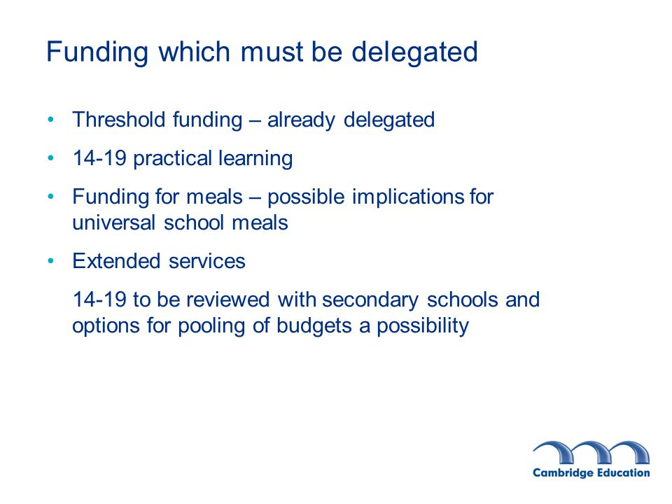 Funding which can be centrally retained Allocation of contingencies Support for schools in financial difficulties Free school meal administration Insurance* Maternity* Licences* Trade union facility time NQT supply cover Behaviour support* Support for EMAS and underperforming groups* - £150K to be re-consulted upon Library Services Centrally retained services must still have a formula for allocation based on the restricted funding allocations *currently delegated All delegation to be modelled within the allowable formula and excluded from the MFG