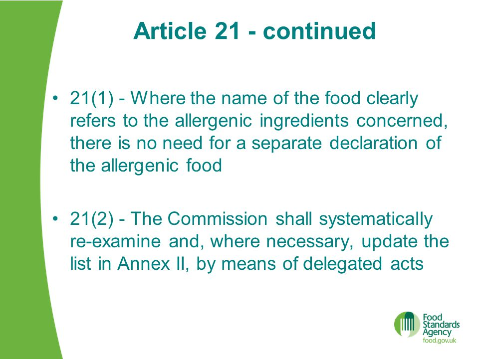 Article 21 - continued 21(1) - Where the name of the food clearly refers to the allergenic ingredients concerned, there is no need for a separate declaration of the allergenic food 21(2) - The Commission shall systematically re-examine and, where necessary, update the list in Annex II, by means of delegated acts