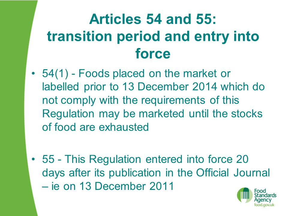 Articles 54 and 55: transition period and entry into force 54(1) - Foods placed on the market or labelled prior to 13 December 2014 which do not comply with the requirements of this Regulation may be marketed until the stocks of food are exhausted 55 - This Regulation entered into force 20 days after its publication in the Official Journal – ie on 13 December 2011