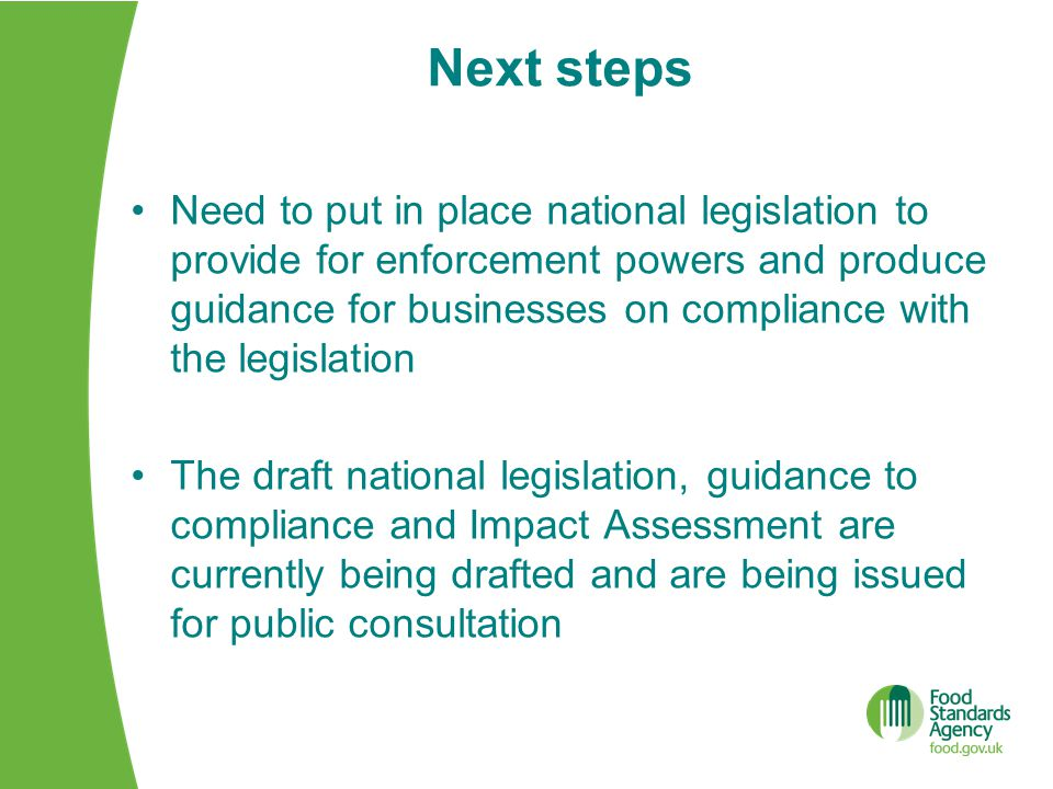 Next steps Need to put in place national legislation to provide for enforcement powers and produce guidance for businesses on compliance with the legislation The draft national legislation, guidance to compliance and Impact Assessment are currently being drafted and are being issued for public consultation