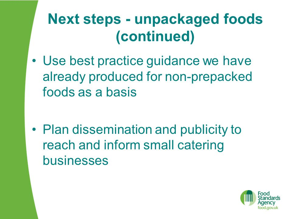 Next steps - unpackaged foods (continued) Use best practice guidance we have already produced for non-prepacked foods as a basis Plan dissemination and publicity to reach and inform small catering businesses