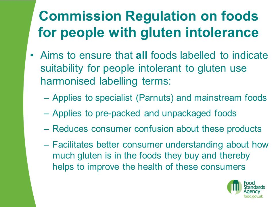 Commission Regulation on foods for people with gluten intolerance Aims to ensure that all foods labelled to indicate suitability for people intolerant to gluten use harmonised labelling terms: –Applies to specialist (Parnuts) and mainstream foods –Applies to pre-packed and unpackaged foods –Reduces consumer confusion about these products –Facilitates better consumer understanding about how much gluten is in the foods they buy and thereby helps to improve the health of these consumers
