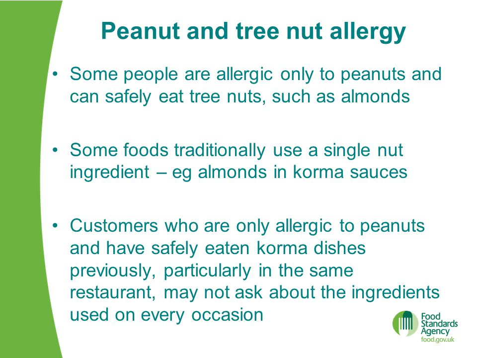 Peanut and tree nut allergy Some people are allergic only to peanuts and can safely eat tree nuts, such as almonds Some foods traditionally use a single nut ingredient – eg almonds in korma sauces Customers who are only allergic to peanuts and have safely eaten korma dishes previously, particularly in the same restaurant, may not ask about the ingredients used on every occasion