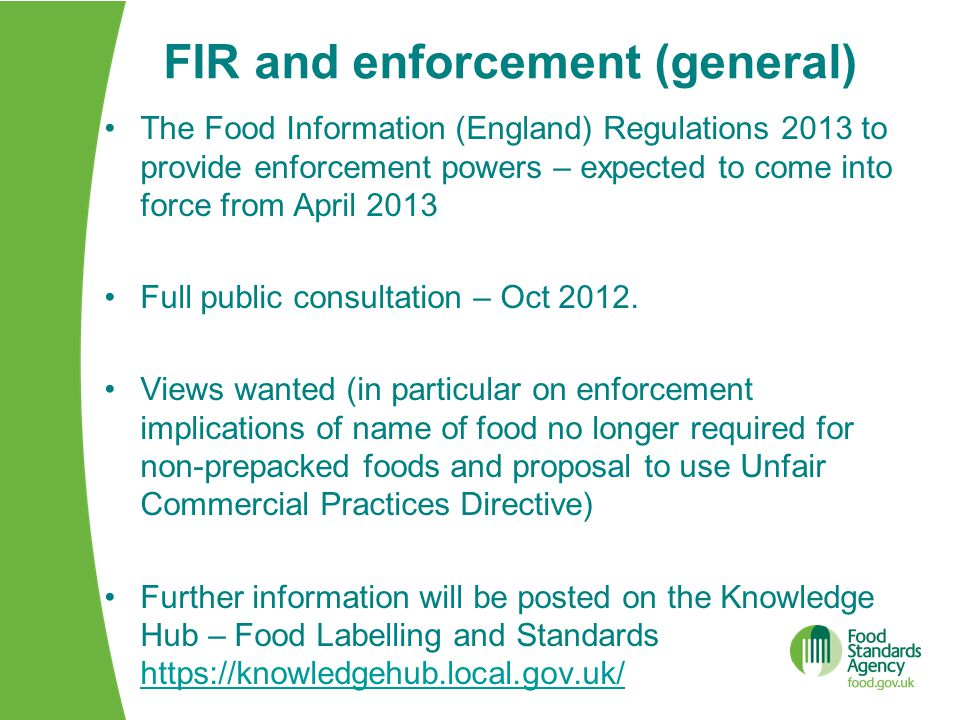 FIR and enforcement (general) The Food Information (England) Regulations 2013 to provide enforcement powers – expected to come into force from April 2013 Full public consultation – Oct 2012.