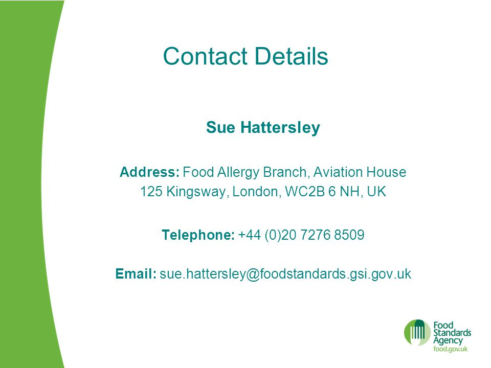 Sue Hattersley Address: Food Allergy Branch, Aviation House 125 Kingsway, London, WC2B 6 NH, UK Telephone: +44 (0)20 7276 8509 Email: sue.hattersley@foodstandards.gsi.gov.uk Contact Details