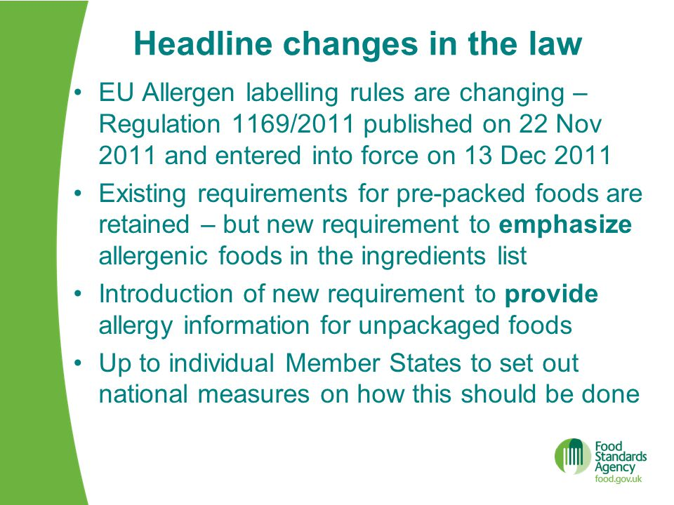 Headline changes in the law EU Allergen labelling rules are changing – Regulation 1169/2011 published on 22 Nov 2011 and entered into force on 13 Dec 2011 Existing requirements for pre-packed foods are retained – but new requirement to emphasize allergenic foods in the ingredients list Introduction of new requirement to provide allergy information for unpackaged foods Up to individual Member States to set out national measures on how this should be done